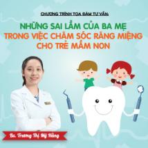 TỌA ĐÀM Những sai lầm của ba mẹ trong việc chăm sóc răng miệng cho trẻ mầm non